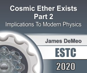 Cosmic Ether Exists Part 2 - Implications To Modern Physics by James DeMeo
